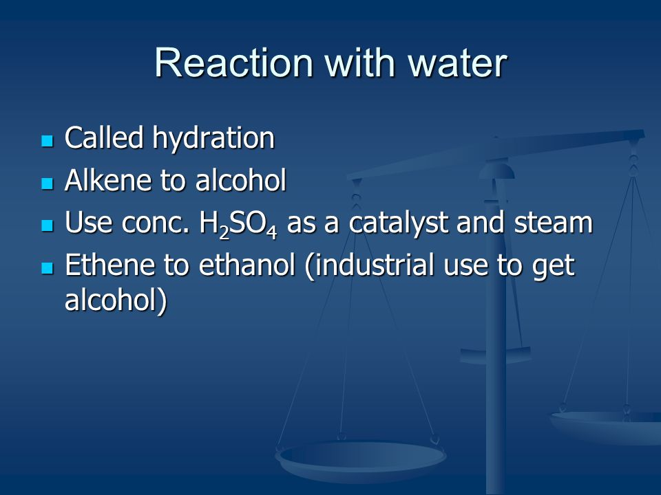 Reaction with water Called hydration Called hydration Alkene to alcohol Alkene to alcohol Use conc.