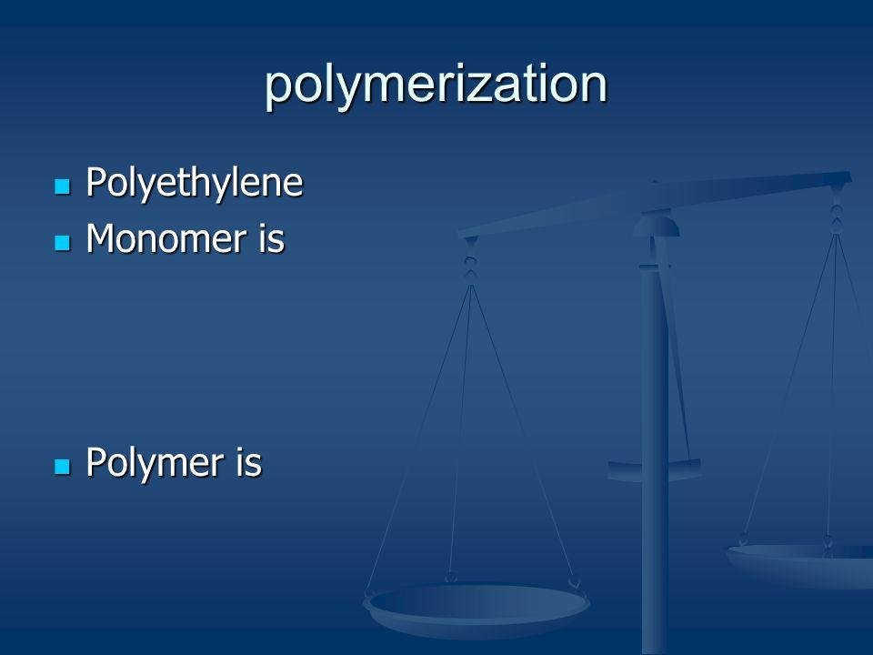 polymerization Polyethylene Polyethylene Monomer is Monomer is Polymer is Polymer is