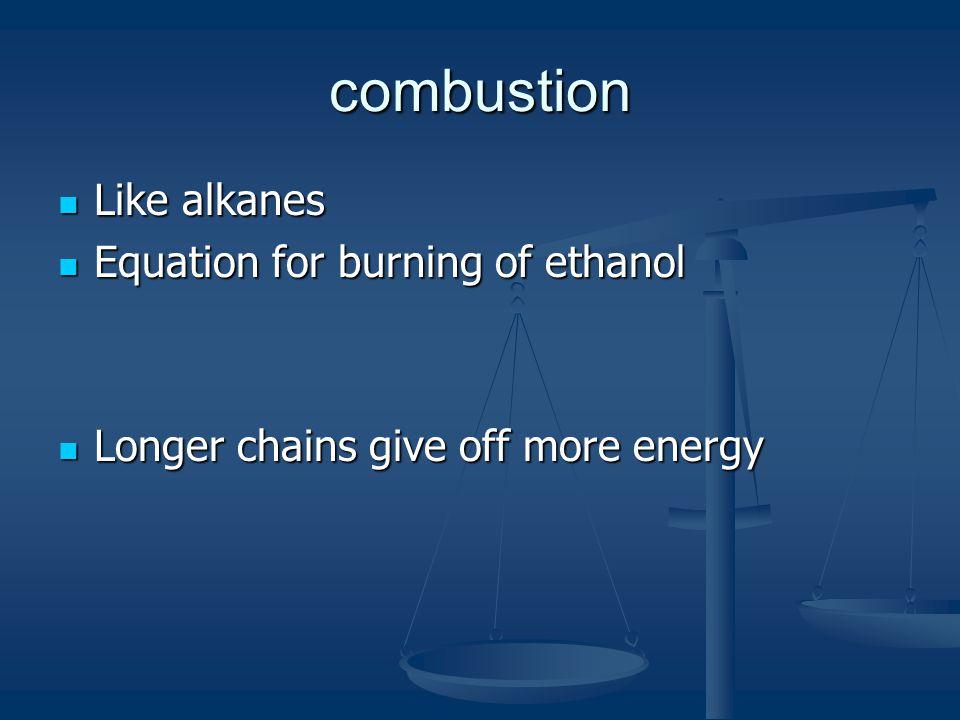 combustion Like alkanes Like alkanes Equation for burning of ethanol Equation for burning of ethanol Longer chains give off more energy Longer chains give off more energy