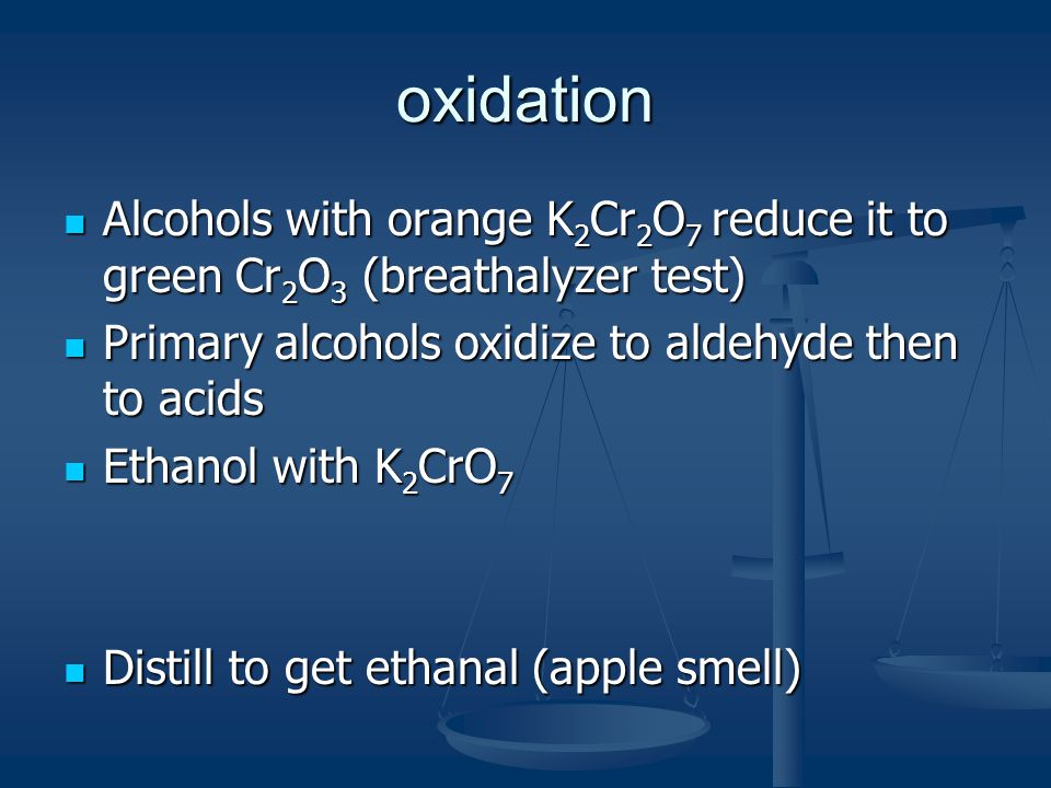 oxidation Alcohols with orange K 2 Cr 2 O 7 reduce it to green Cr 2 O 3 (breathalyzer test) Alcohols with orange K 2 Cr 2 O 7 reduce it to green Cr 2 O 3 (breathalyzer test) Primary alcohols oxidize to aldehyde then to acids Primary alcohols oxidize to aldehyde then to acids Ethanol with K 2 CrO 7 Ethanol with K 2 CrO 7 Distill to get ethanal (apple smell) Distill to get ethanal (apple smell)