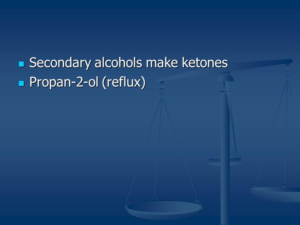 Secondary alcohols make ketones Secondary alcohols make ketones Propan-2-ol (reflux) Propan-2-ol (reflux)