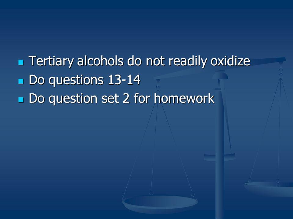 Tertiary alcohols do not readily oxidize Tertiary alcohols do not readily oxidize Do questions 13-14 Do questions 13-14 Do question set 2 for homework Do question set 2 for homework