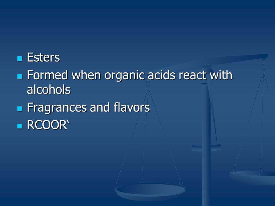 Esters Esters Formed when organic acids react with alcohols Formed when organic acids react with alcohols Fragrances and flavors Fragrances and flavors RCOOR' RCOOR'