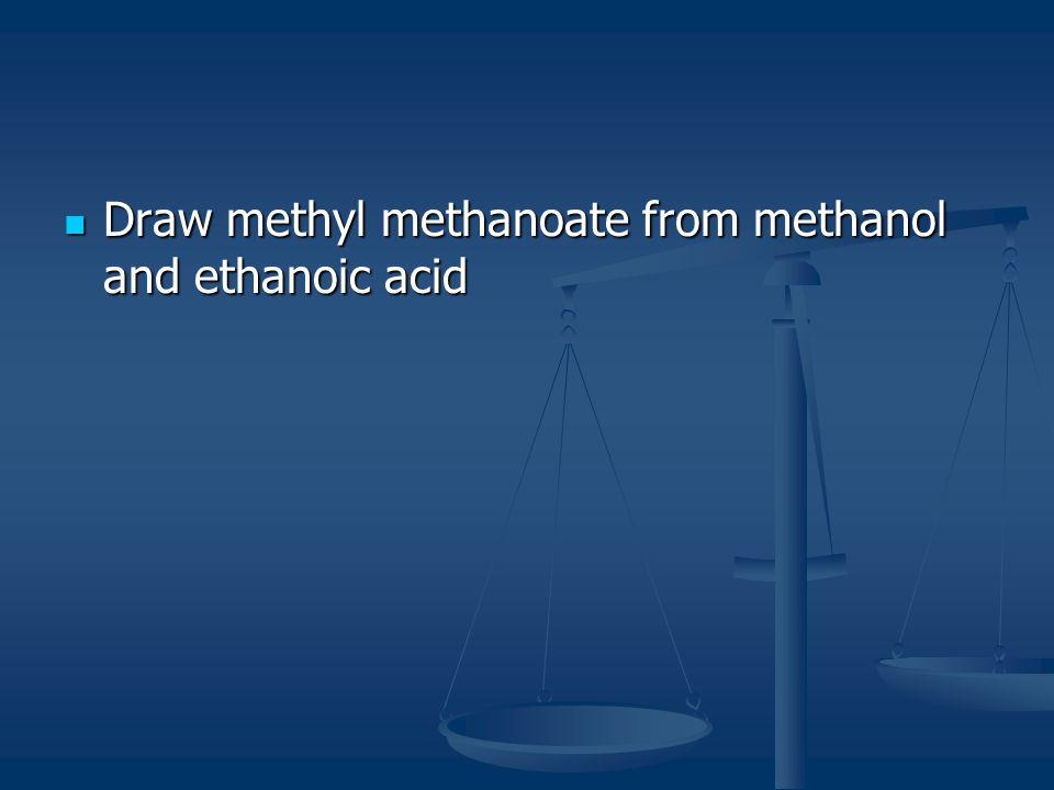 Draw methyl methanoate from methanol and ethanoic acid Draw methyl methanoate from methanol and ethanoic acid