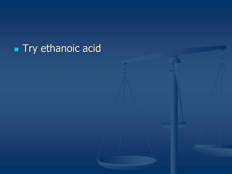 Try ethanoic acid Try ethanoic acid