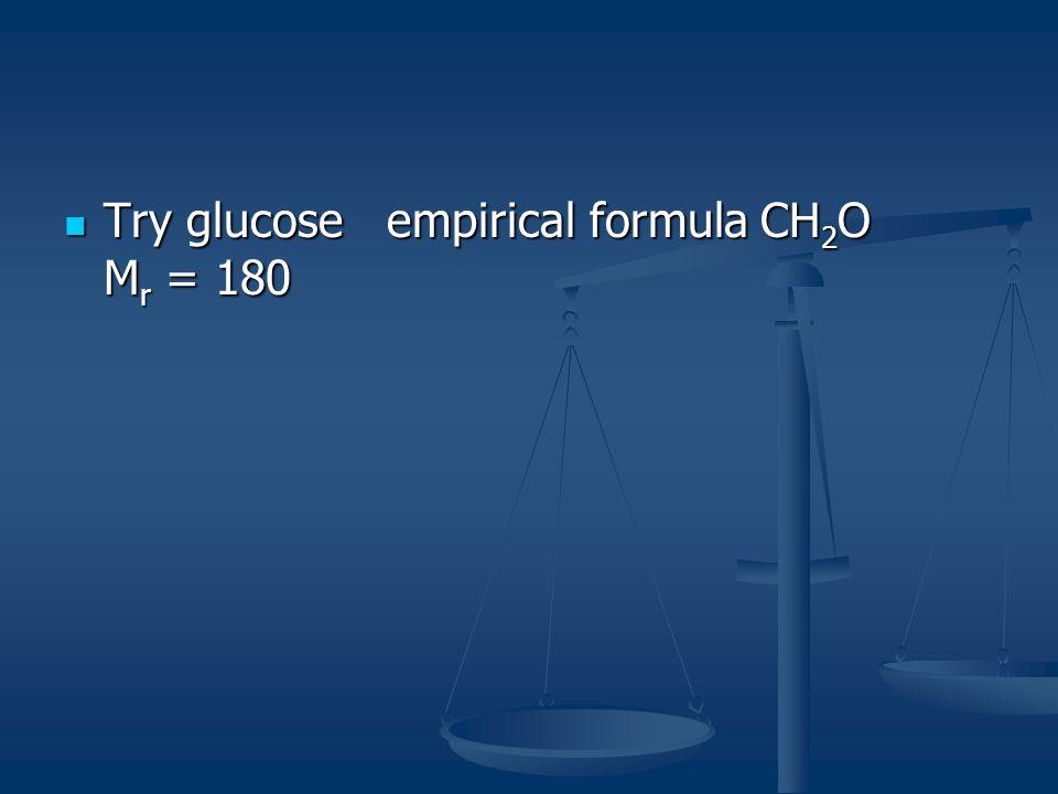 Try glucose empirical formula CH 2 O M r = 180 Try glucose empirical formula CH 2 O M r = 180