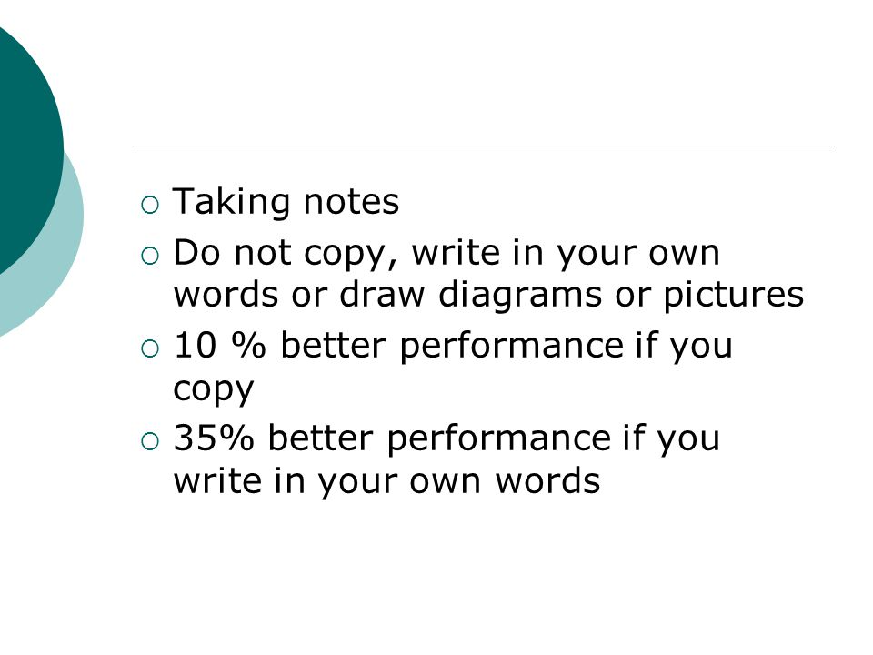  Taking notes  Do not copy, write in your own words or draw diagrams or pictures  10 % better performance if you copy  35% better performance if you write in your own words