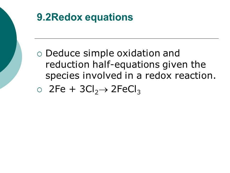 9.2Redox equations  Deduce simple oxidation and reduction half-equations given the species involved in a redox reaction.