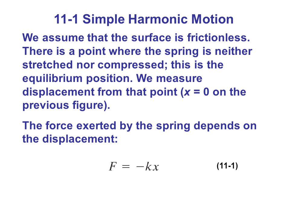 11-1 Simple Harmonic Motion We assume that the surface is frictionless. There is a point where the spring is neither stretched nor compressed; this is