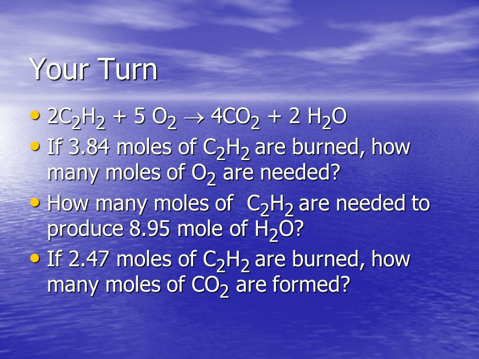 Your Turn 2C 2 H 2 + 5 O 2  4CO 2 + 2 H 2 O 2C 2 H 2 + 5 O 2  4CO 2 + 2 H 2 O If 3.84 moles of C 2 H 2 are burned, how many moles of O 2 are needed.