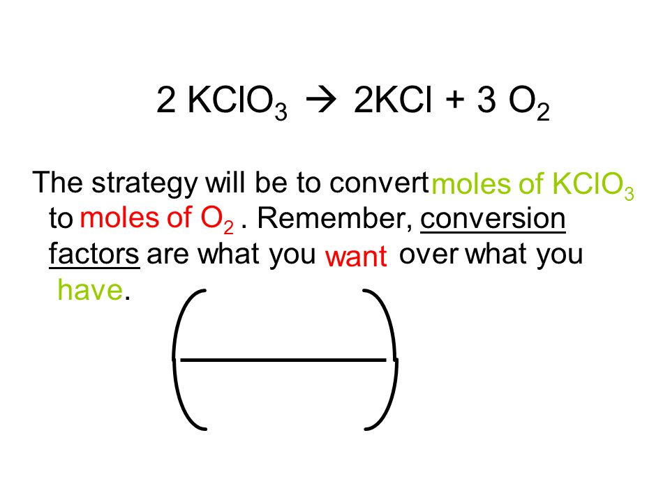 2 KClO 3  2KCl + 3 O 2 The strategy will be to convert to.