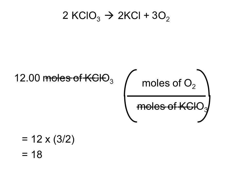 KClO 3  2KCl + O 2 12.00 moles of KClO 3 moles of O 2 moles of KClO 3 23 = 12 x (3/2) = 18 ------------------