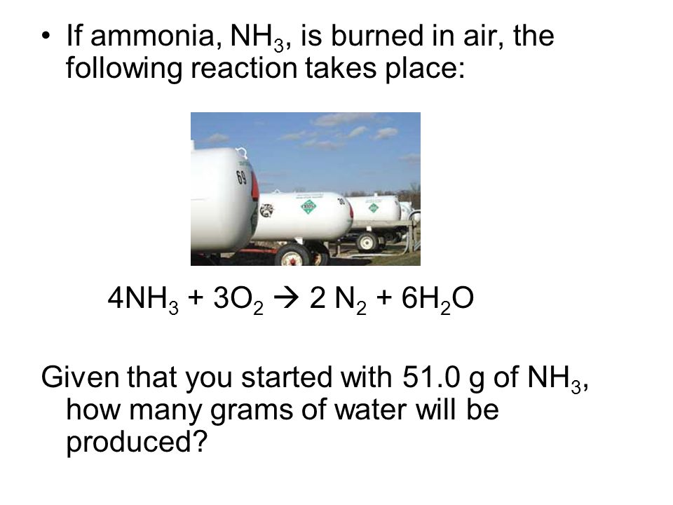 If ammonia, NH 3, is burned in air, the following reaction takes place: 4NH 3 + 3O 2  2 N 2 + 6H 2 O Given that you started with 51.0 g of NH 3, how many grams of water will be produced?