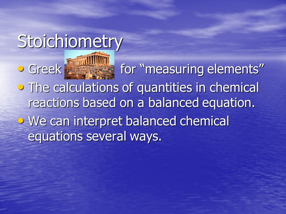 Stoichiometry Greek for measuring elements Greek for measuring elements The calculations of quantities in chemical reactions based on a balanced equation.