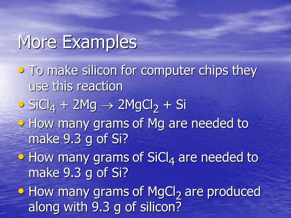More Examples To make silicon for computer chips they use this reaction To make silicon for computer chips they use this reaction SiCl 4 + 2Mg  2MgCl 2 + Si SiCl 4 + 2Mg  2MgCl 2 + Si How many grams of Mg are needed to make 9.3 g of Si.