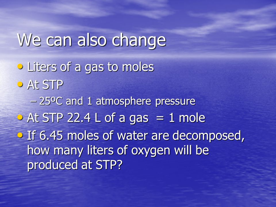 We can also change Liters of a gas to moles Liters of a gas to moles At STP At STP –25ºC and 1 atmosphere pressure At STP 22.4 L of a gas = 1 mole At STP 22.4 L of a gas = 1 mole If 6.45 moles of water are decomposed, how many liters of oxygen will be produced at STP.