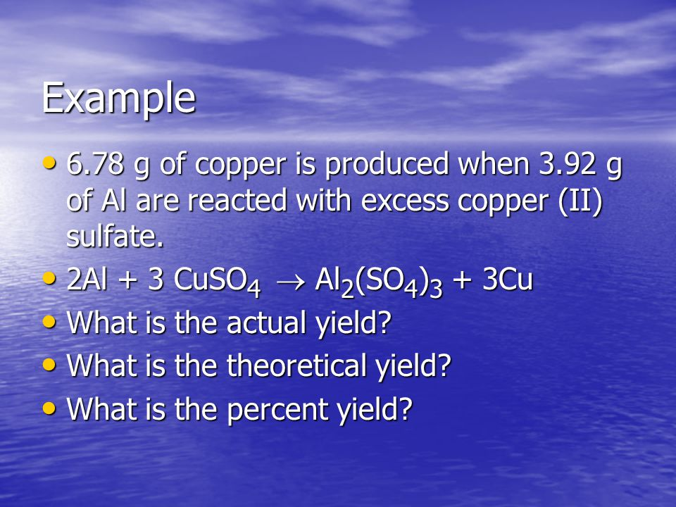 Example 6.78 g of copper is produced when 3.92 g of Al are reacted with excess copper (II) sulfate.