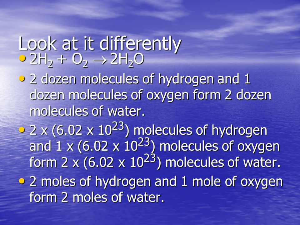 2H 2 + O 2   2H 2 O Two molecules of hydrogen and one molecule of oxygen form two molecules of water. Two molecules of hydrogen and one molecule of