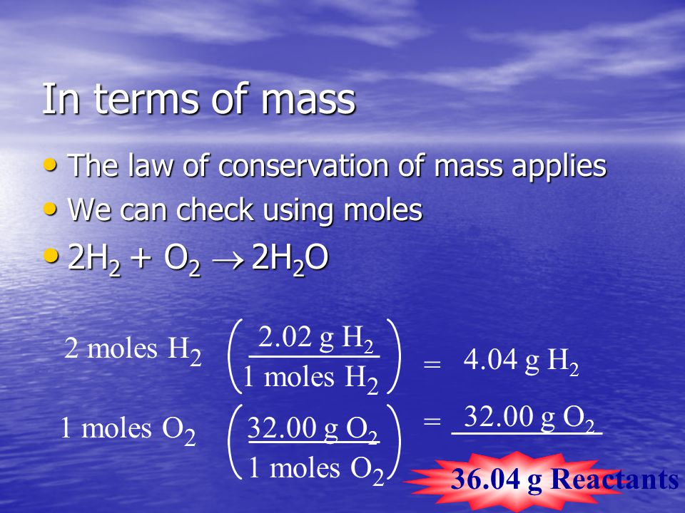 In terms of mass The law of conservation of mass applies The law of conservation of mass applies We can check using moles We can check using moles 2H 2 + O 2   2H 2 O 2H 2 + O 2   2H 2 O 2 moles H 2 2.02 g H 2 1 moles H 2 = 4.04 g H 2 1 moles O 2 32.00 g O 2 1 moles O 2 = 32.00 g O 2 36.04 g H 2 36.04 g Reactants