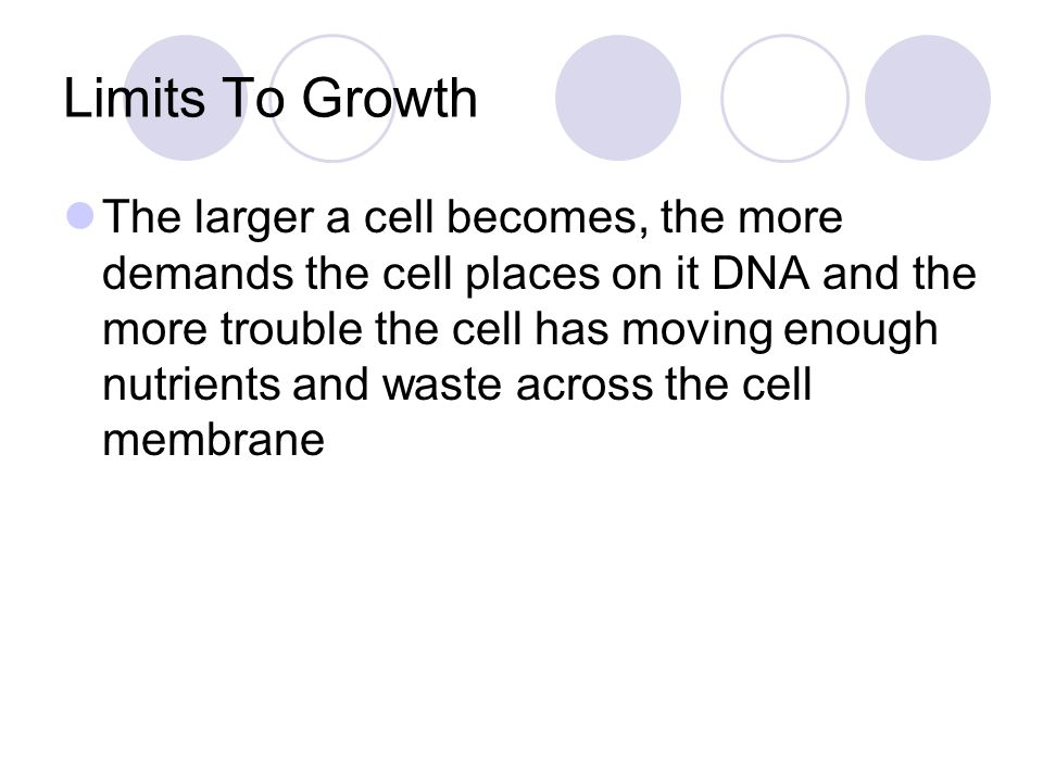 Limits To Growth The larger a cell becomes, the more demands the cell places on it DNA and the more trouble the cell has moving enough nutrients and w