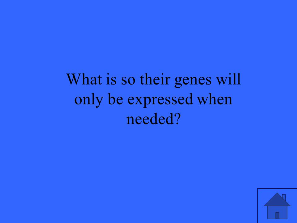 What is so their genes will only be expressed when needed?