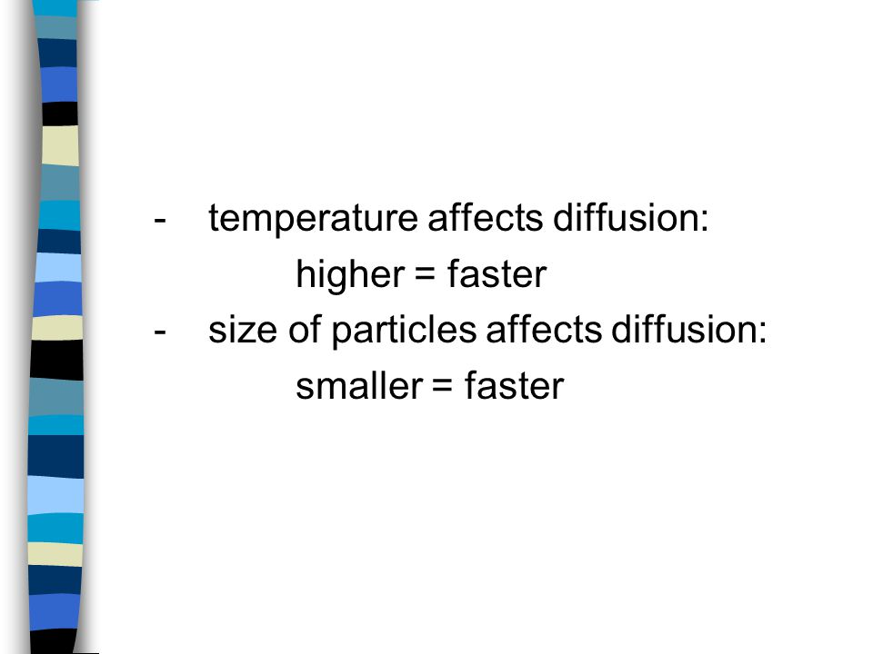 - temperature affects diffusion: higher = faster -size of particles affects diffusion: smaller = faster