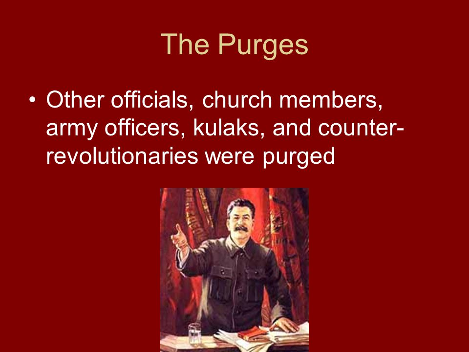 The Purges Other officials, church members, army officers, kulaks, and counter- revolutionaries were purged