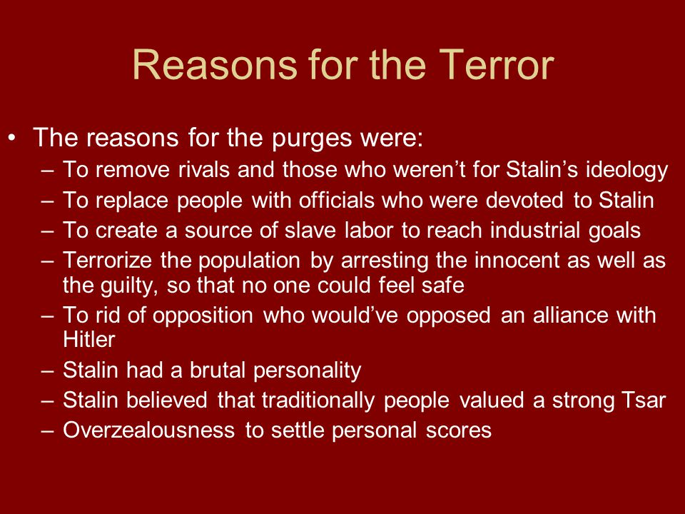 Reasons for the Terror The reasons for the purges were: –To remove rivals and those who weren't for Stalin's ideology –To replace people with official