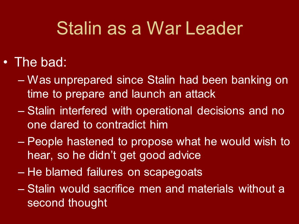 Stalin as a War Leader The bad: –Was unprepared since Stalin had been banking on time to prepare and launch an attack –Stalin interfered with operatio