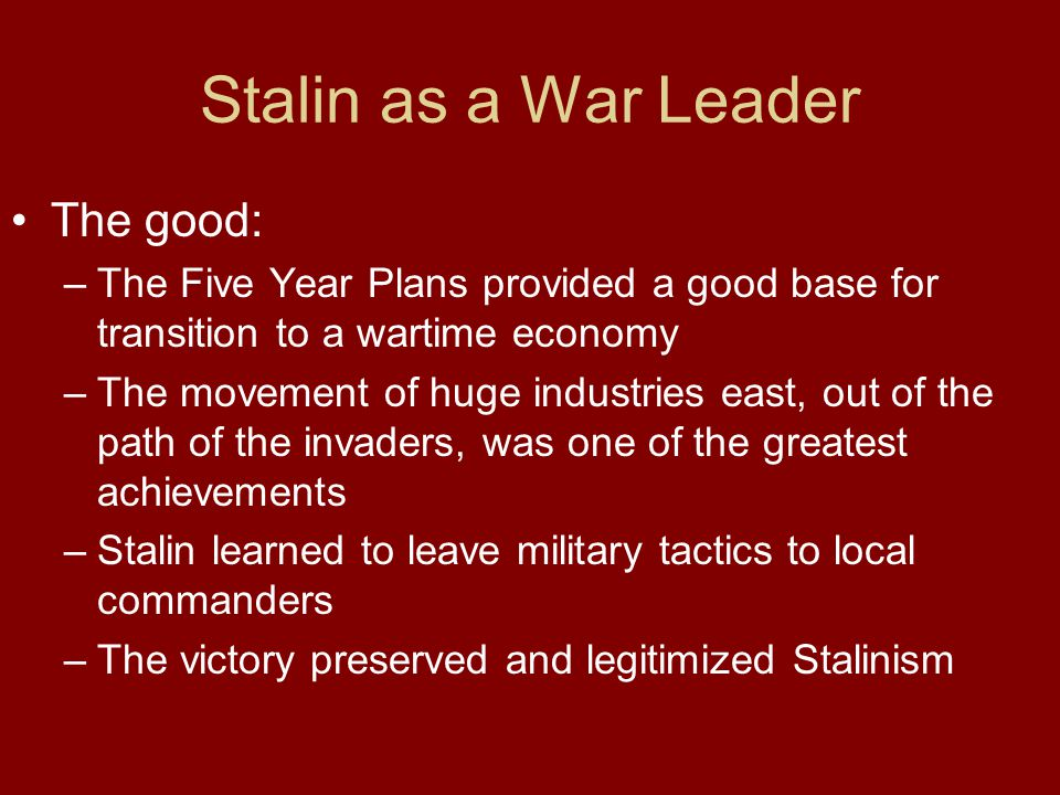 Stalin as a War Leader The good: –The Five Year Plans provided a good base for transition to a wartime economy –The movement of huge industries east,