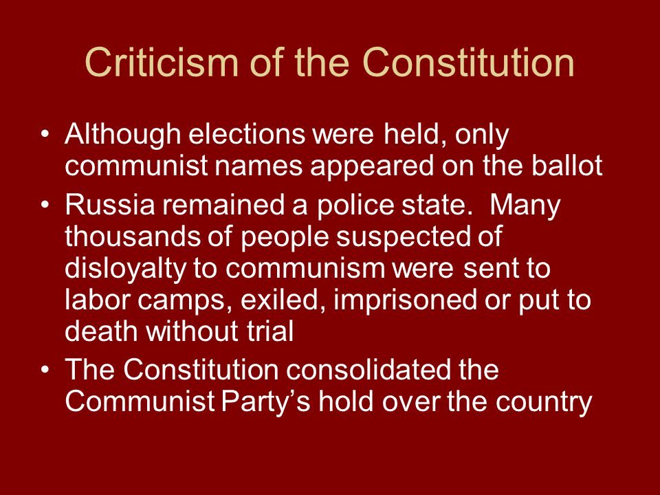 Criticism of the Constitution Although elections were held, only communist names appeared on the ballot Russia remained a police state. Many thousands