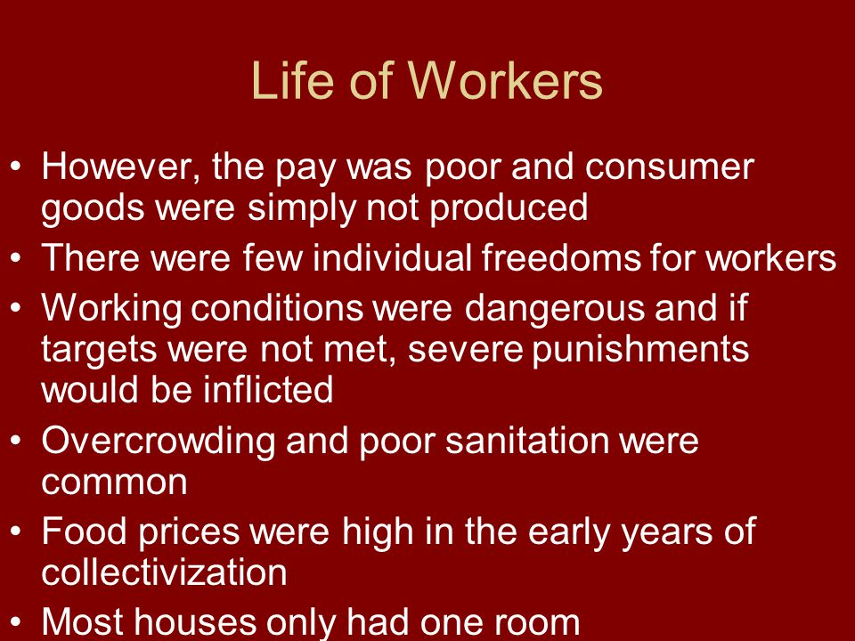 Life of Workers However, the pay was poor and consumer goods were simply not produced There were few individual freedoms for workers Working condition