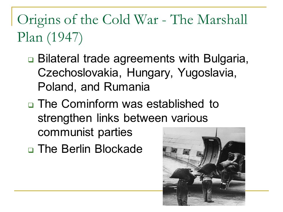 Origins of the Cold War - The Marshall Plan (1947)  Bilateral trade agreements with Bulgaria, Czechoslovakia, Hungary, Yugoslavia, Poland, and Rumani