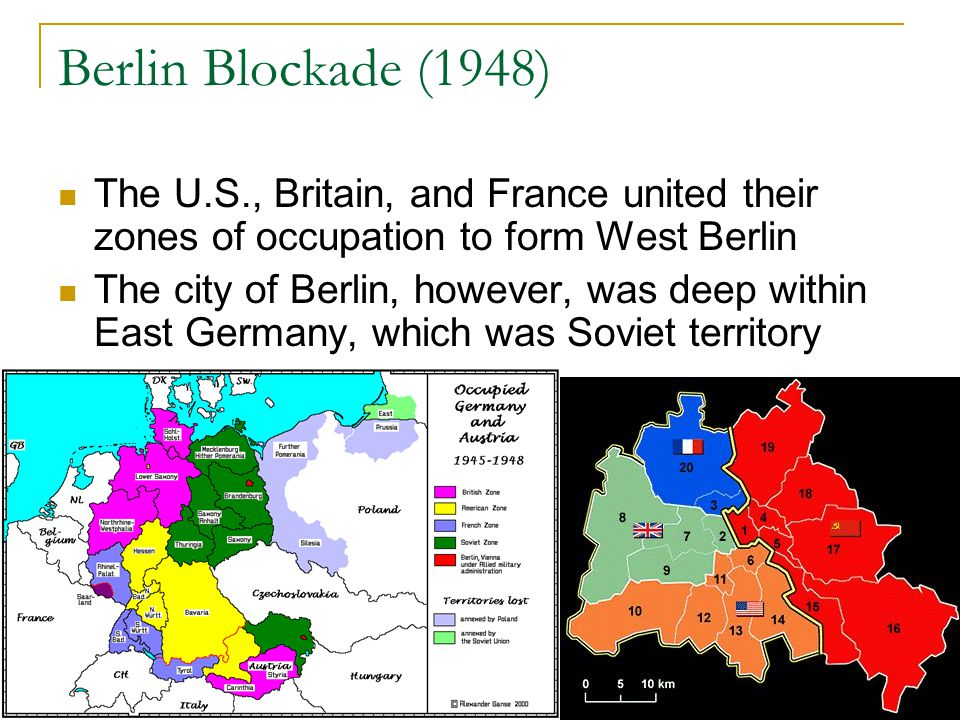 Berlin Blockade (1948) The U.S., Britain, and France united their zones of occupation to form West Berlin The city of Berlin, however, was deep within