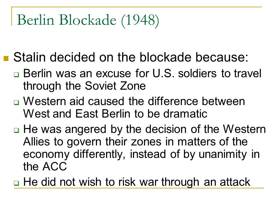 Berlin Blockade (1948) Stalin decided on the blockade because:  Berlin was an excuse for U.S. soldiers to travel through the Soviet Zone  Western ai