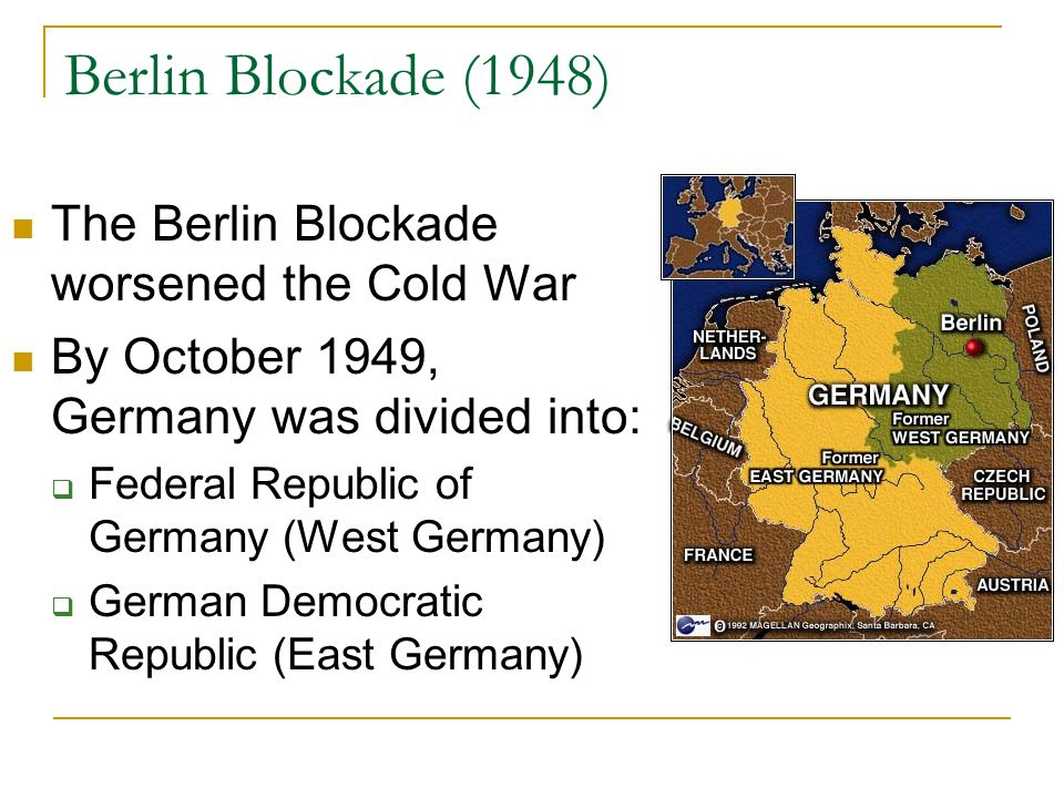 Berlin Blockade (1948) The Berlin Blockade worsened the Cold War By October 1949, Germany was divided into:  Federal Republic of Germany (West German