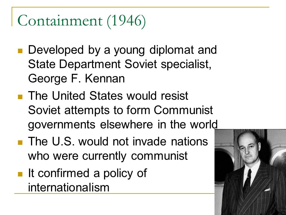 Containment (1946) Developed by a young diplomat and State Department Soviet specialist, George F. Kennan The United States would resist Soviet attemp