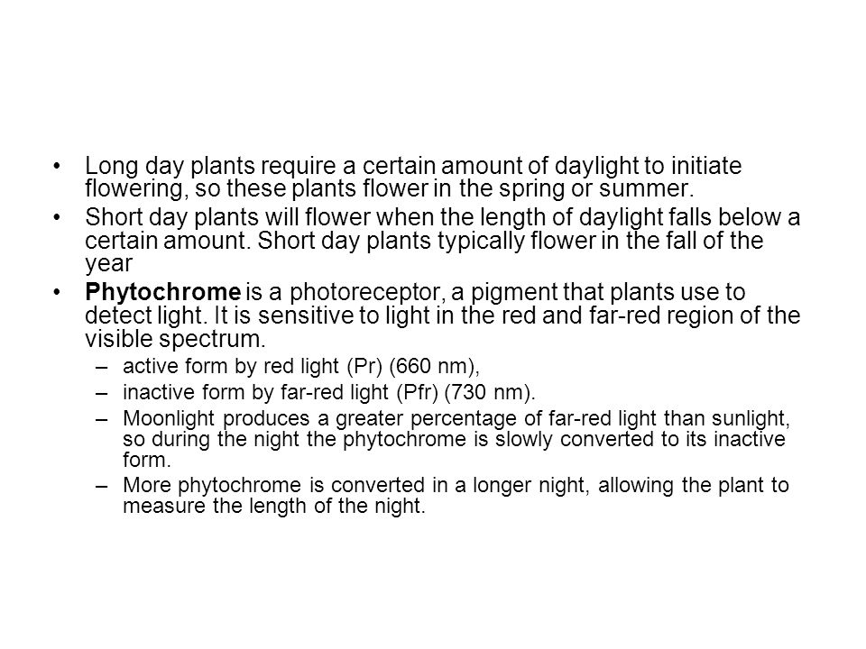 Long day plants require a certain amount of daylight to initiate flowering, so these plants flower in the spring or summer. Short day plants will flow