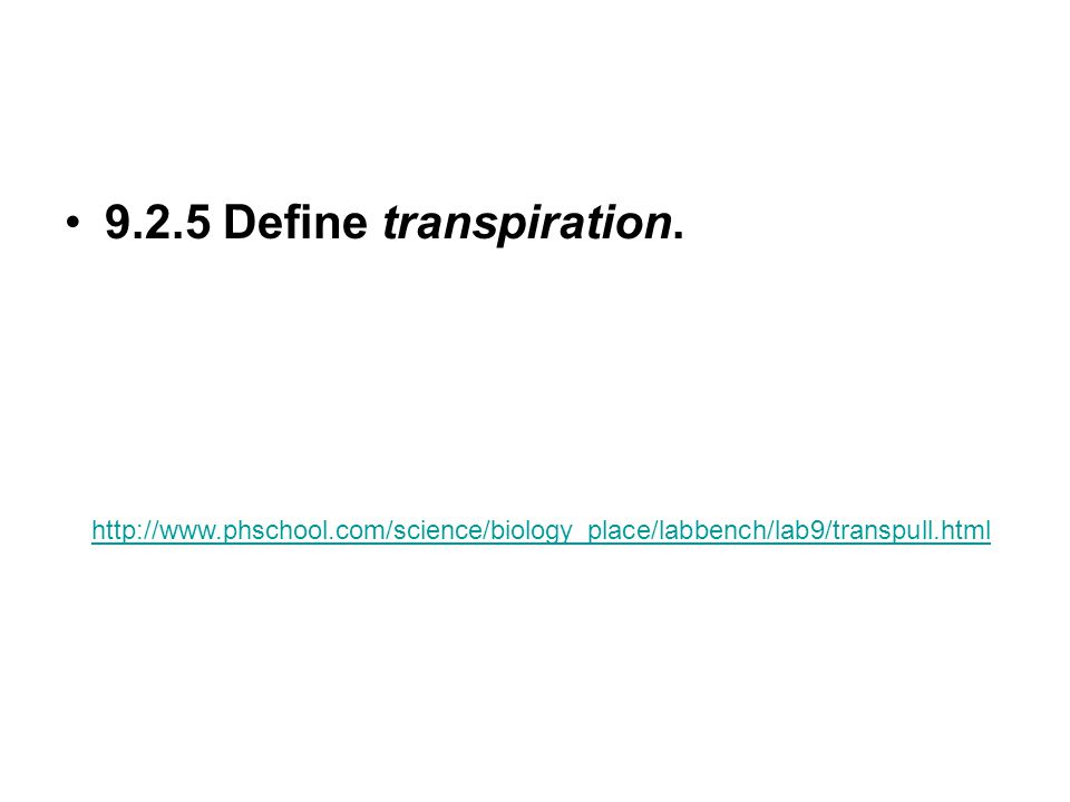 9.2.5 Define transpiration. http://www.phschool.com/science/biology_place/labbench/lab9/transpull.html