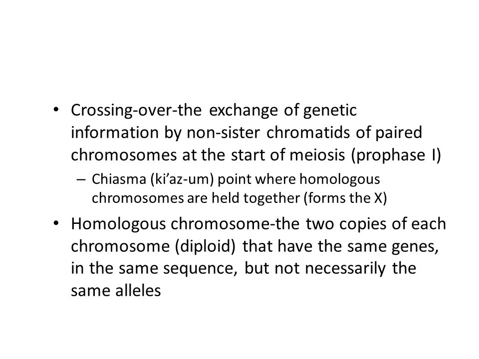 Crossing-over-the exchange of genetic information by non-sister chromatids of paired chromosomes at the start of meiosis (prophase I) – Chiasma (ki'az