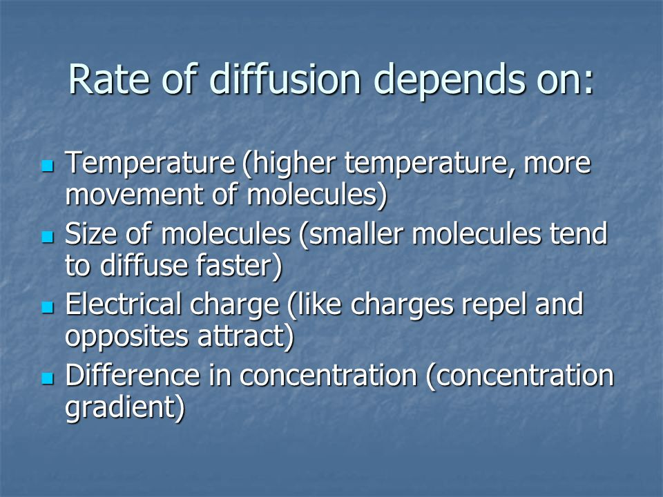 Rate of diffusion depends on: Temperature (higher temperature, more movement of molecules) Temperature (higher temperature, more movement of molecules) Size of molecules (smaller molecules tend to diffuse faster) Size of molecules (smaller molecules tend to diffuse faster) Electrical charge (like charges repel and opposites attract) Electrical charge (like charges repel and opposites attract) Difference in concentration (concentration gradient) Difference in concentration (concentration gradient)