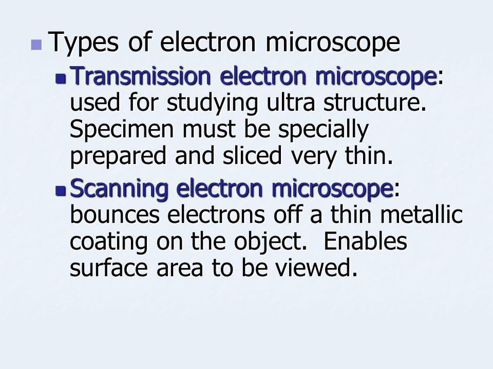 Types of electron microscope Types of electron microscope Transmission electron microscope: used for studying ultra structure. Specimen must be specia