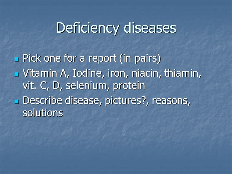 Deficiency diseases Pick one for a report (in pairs) Pick one for a report (in pairs) Vitamin A, Iodine, iron, niacin, thiamin, vit.