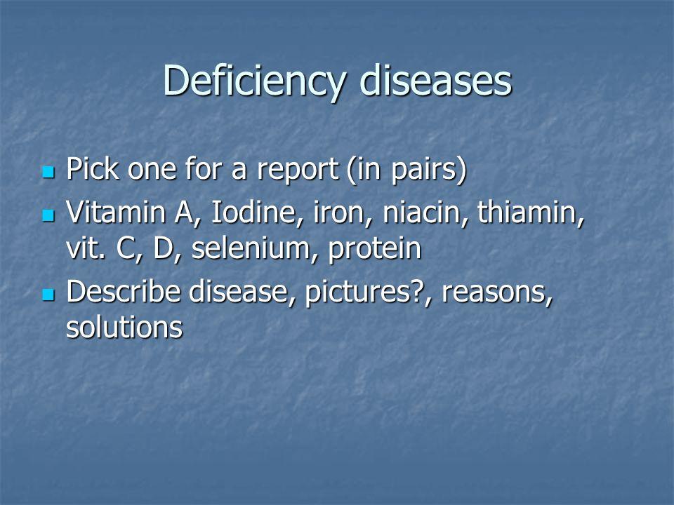 Deficiency diseases Pick one for a report (in pairs) Pick one for a report (in pairs) Vitamin A, Iodine, iron, niacin, thiamin, vit. C, D, selenium, p