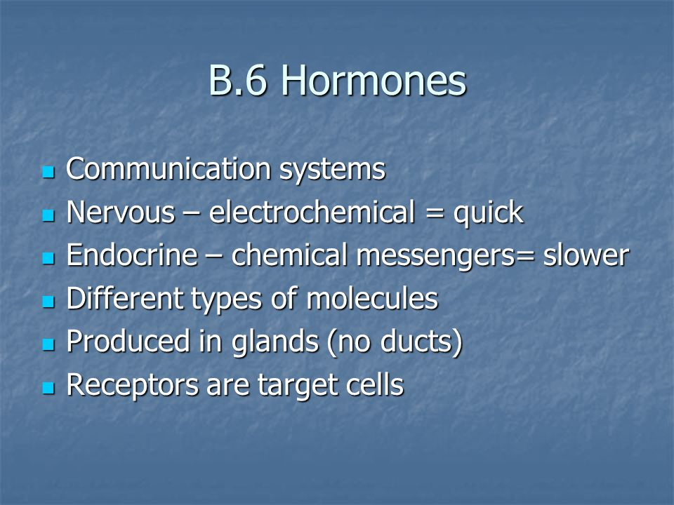 B.6 Hormones Communication systems Communication systems Nervous – electrochemical = quick Nervous – electrochemical = quick Endocrine – chemical messengers= slower Endocrine – chemical messengers= slower Different types of molecules Different types of molecules Produced in glands (no ducts) Produced in glands (no ducts) Receptors are target cells Receptors are target cells
