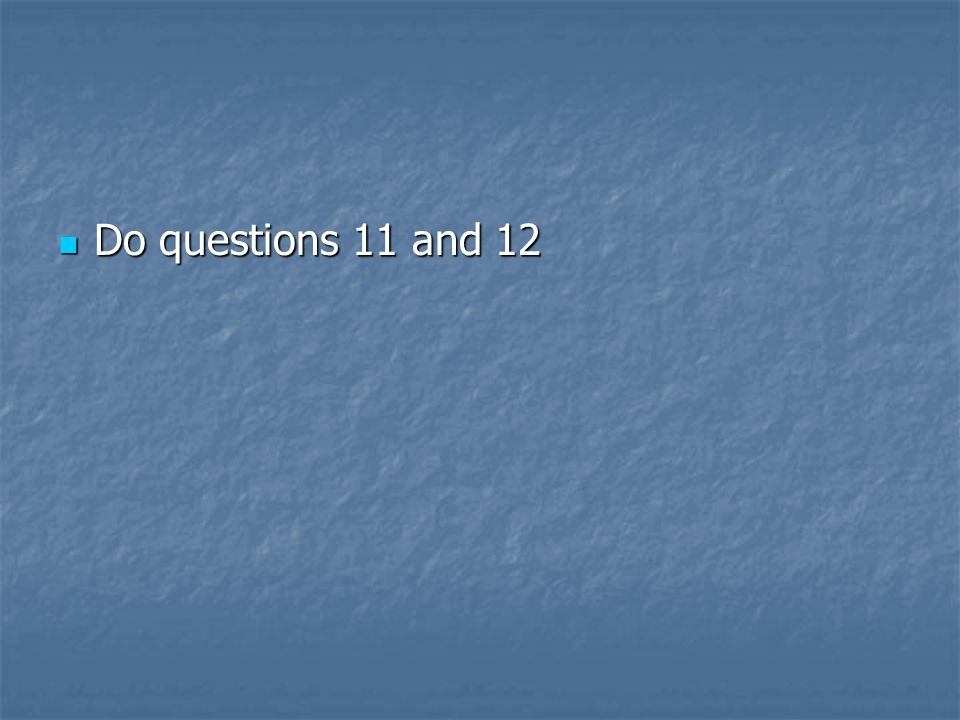 Do questions 11 and 12 Do questions 11 and 12