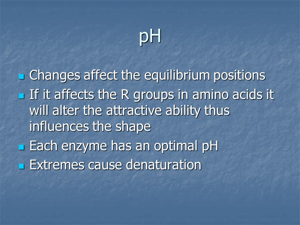 pH Changes affect the equilibrium positions Changes affect the equilibrium positions If it affects the R groups in amino acids it will alter the attractive ability thus influences the shape If it affects the R groups in amino acids it will alter the attractive ability thus influences the shape Each enzyme has an optimal pH Each enzyme has an optimal pH Extremes cause denaturation Extremes cause denaturation
