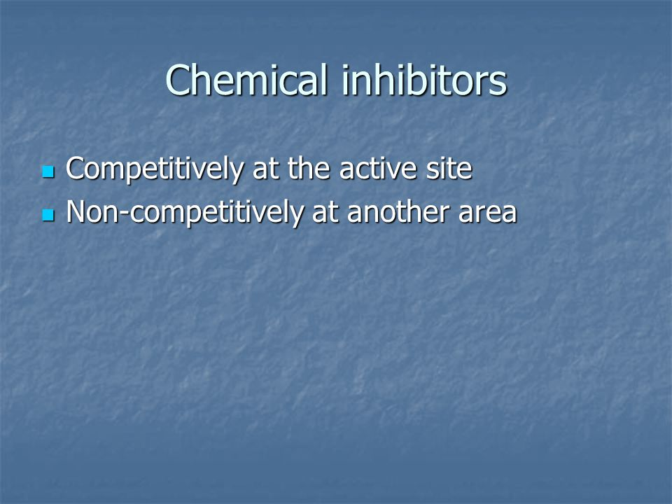 Chemical inhibitors Competitively at the active site Competitively at the active site Non-competitively at another area Non-competitively at another a