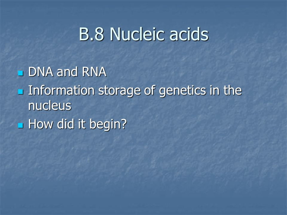 B.8 Nucleic acids DNA and RNA DNA and RNA Information storage of genetics in the nucleus Information storage of genetics in the nucleus How did it begin.