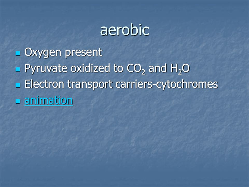 aerobic Oxygen present Oxygen present Pyruvate oxidized to CO 2 and H 2 O Pyruvate oxidized to CO 2 and H 2 O Electron transport carriers-cytochromes Electron transport carriers-cytochromes animation animation animation